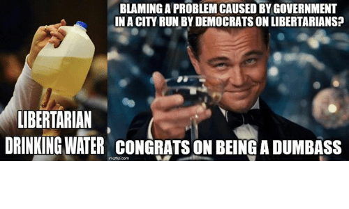 Libertarian: BLAMING A PROBLEM CAUSED BY GOVERNMENT  INA CITY RUN BYDEMOCRATS ON LIBERTARIANS?  LIBERTARIAN  DRINKING WATER CONGRATS ON BEINGADUMBASS  imgfip com