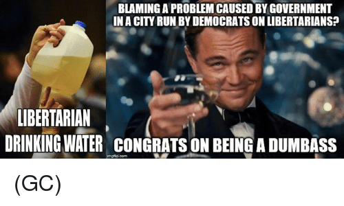 Libertarian: BLAMING A PROBLEMICAUSED BY GOVERNMENT  IN ACITY RUN BYDEMOCRATS ON LIBERTARIANS?  LIBERTARIAN  DRINKING WATER CONGRATS ON BEINGADUMBASS  imgfip com (GC)