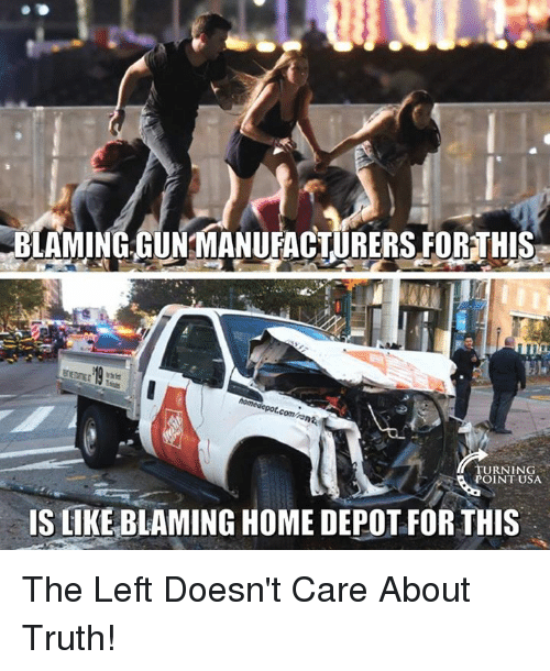 Memes, Home, and Home Depot: BLAMING-GUNMANUFACTURERS FORTHIS  URNING  OINT USA  IS LIKE BLAMING HOME DEPOT FOR THIS The Left Doesn't Care About Truth!