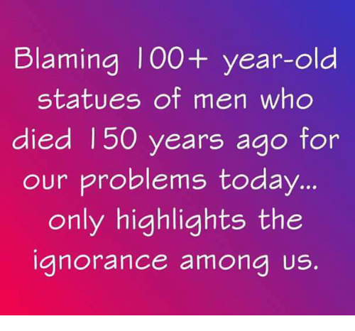 Memes, Today, and Old: Blaming I00+ year-old  statues of men who  died 150 years ago  for  our problems today...  only highlights the  anorance amona Us