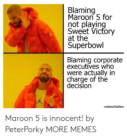 Maroon 5: Blaming  Maroon 5 for  not playin  Sweet Vicfory  at the  Superbowl  Blaming corporate  executives who  were actually in  charge of the  decision Maroon 5 is innocent! by PeterPorky MORE MEMES