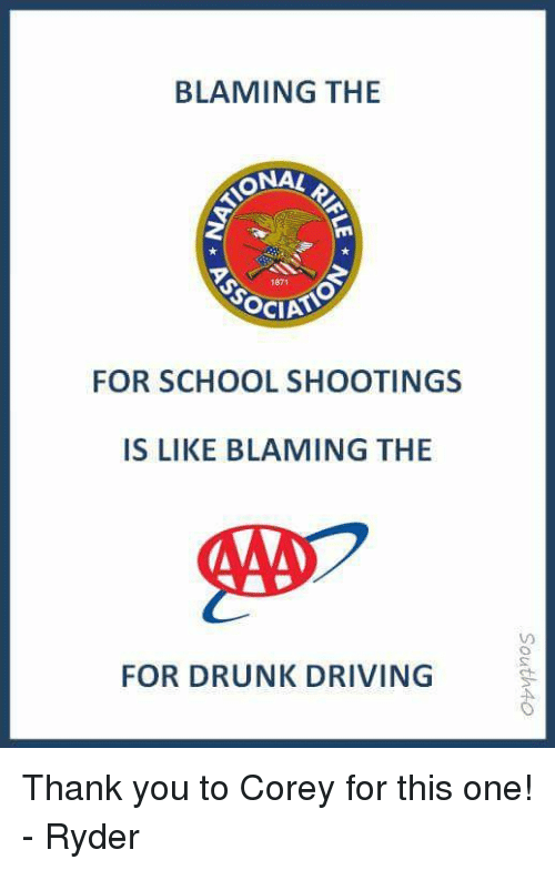 Driving, Drunk, and Memes: BLAMING THE  ONAL  1871  FOR SCHOOL SHOOTINGS  IS LIKE BLAMING THE  FOR DRUNK DRIVING Thank you to Corey for this one! - Ryder