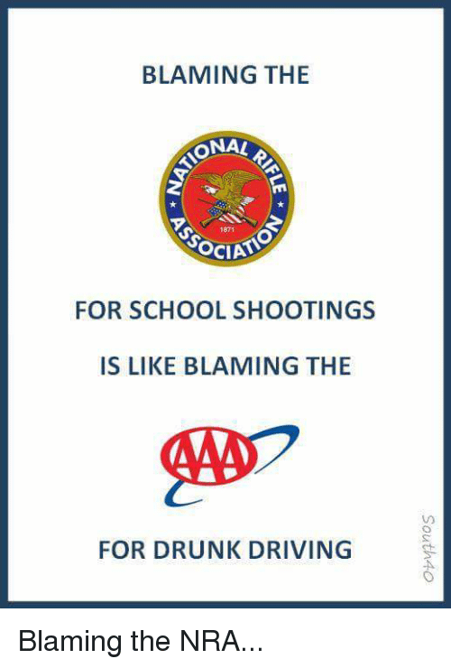 Driving, Drunk, and School: BLAMING THE  ONAL  1871  OCIATO  FOR SCHOOL SHOOTINGS  IS LIKE BLAMING THE  40フ  FOR DRUNK DRIVING Blaming the NRA...