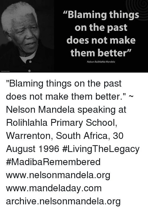 """Africa, Doe, and Memes: """"Blaming things  on the past  does not make  them better""""  Nelson Rolihlahla Mandela """"Blaming things on the past does not make them better."""" ~ Nelson Mandela speaking at Rolihlahla Primary School, Warrenton, South Africa, 30 August 1996 #LivingTheLegacy #MadibaRemembered   www.nelsonmandela.org www.mandeladay.com archive.nelsonmandela.org"""