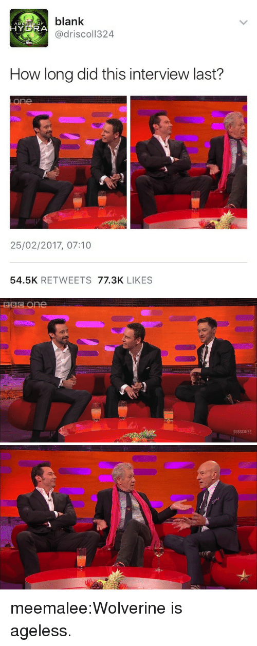 hydra: blank  AG  HYDRA  @driscol1324  How long did this interview last?  25/02/2017, 07:10  54.5K RETWEETS 77.3K LIKES   SUBSCRIBE meemalee:Wolverine is ageless.