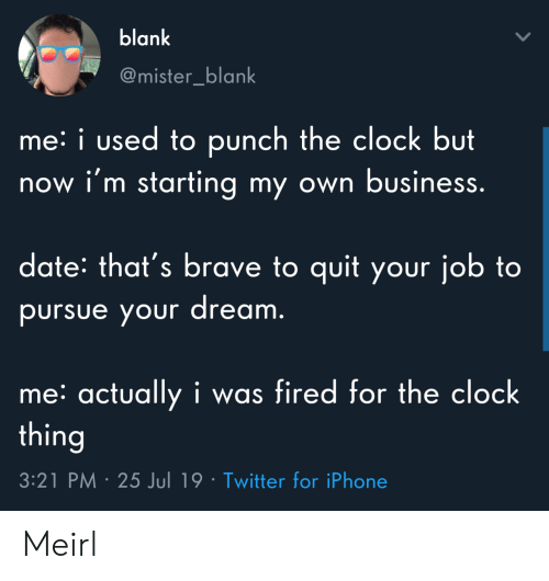 pursue: blank  @mister_blank  me: i used to punch the clock but  now i'm starting my own business.  date: that's brave to quit your job to  pursue your dream.  me: actually i was fired for the clock  thing  3:21 PM 25 Jul 19 Twitter for iPhone Meirl