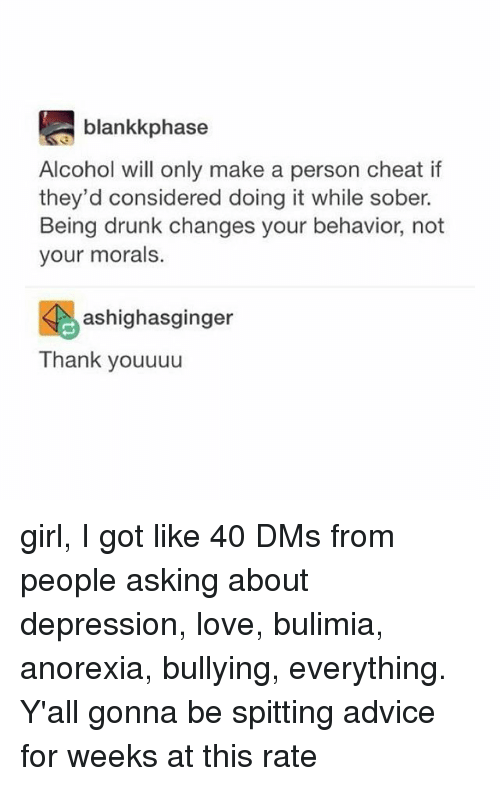 Anorexia: blankkphase  Alcohol will only make a person cheat if  they'd considered doing it while sober.  Being drunk changes your behavior, not  your morals.  颺ashighasginger  Thank youuuu girl, I got like 40 DMs from people asking about depression, love, bulimia, anorexia, bullying, everything. Y'all gonna be spitting advice for weeks at this rate