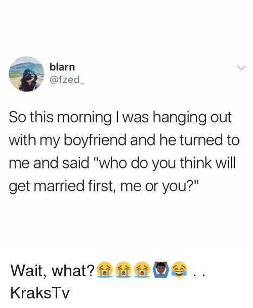"""Memes, Boyfriend, and 🤖: blarn  @fzed  So this morning I was hanging out  with my boyfriend and he turned to  me and said """"who do you think will  get married first, me or you?"""" Wait, what?😭😭😭🙆🏿♂️😂 . . KraksTv"""