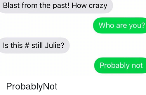 SIZZLE: Blast from the past! How crazy  Who are you?  Is this # still Julie?  Probably not ProbablyNot