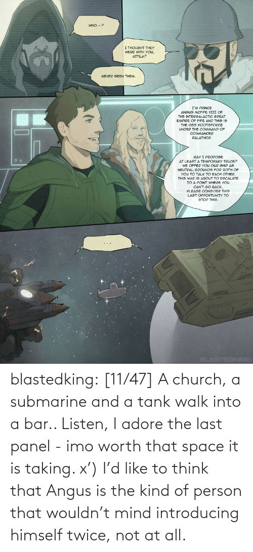 worth: blastedking: [11/47] A church, a submarine and a tank walk into a bar.. Listen, I adore the last panel - imo worth that space it is taking. x') I'd like to think that Angus is the kind of person that wouldn't mind introducing himself twice, not at all.