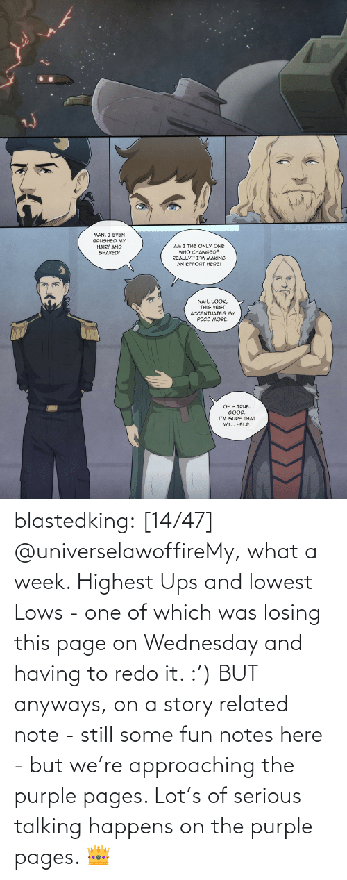 fun: blastedking:  [14/47] @universelawoffireMy, what a week. Highest Ups and lowest Lows - one of which was losing this page on Wednesday and having to redo it. :') BUT anyways, on a story related note - still some fun notes here - but we're approaching the purple pages. Lot's of serious talking happens on the purple pages. 👑