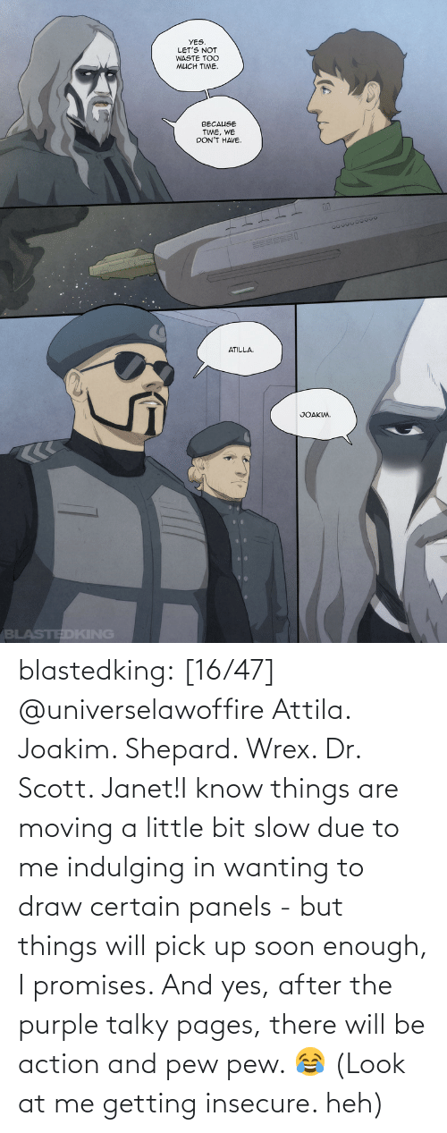 yes: blastedking:    [16/47] @universelawoffire  Attila. Joakim. Shepard. Wrex. Dr. Scott. Janet!I know things are moving a little bit slow due to me indulging in wanting to draw certain panels - but things will pick up soon enough, I promises. And yes, after the purple talky pages, there will be action and pew pew. 😂 (Look at me getting insecure. heh)
