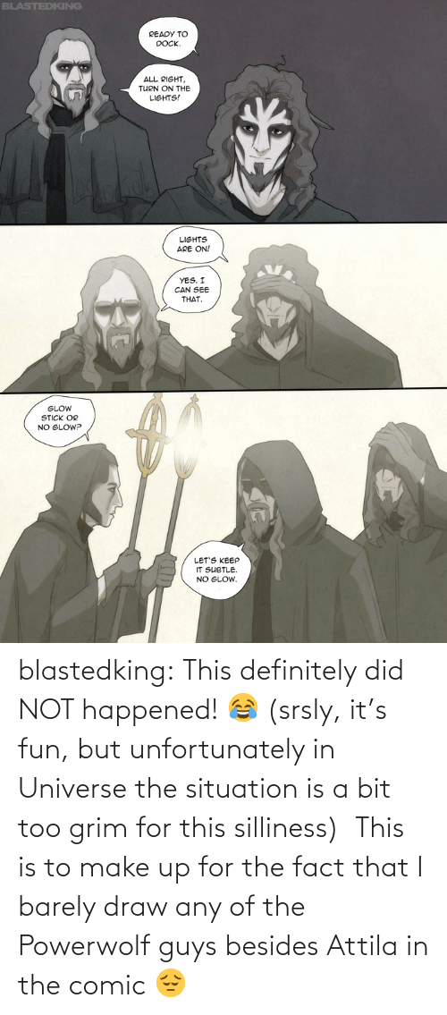 attila: blastedking:  This definitely did NOT happened! 😂 (srsly, it's fun, but unfortunately in Universe the situation is a bit too grim for this silliness)  This is to make up for the fact that I barely draw any of the Powerwolf guys besides Attila in the comic 😔