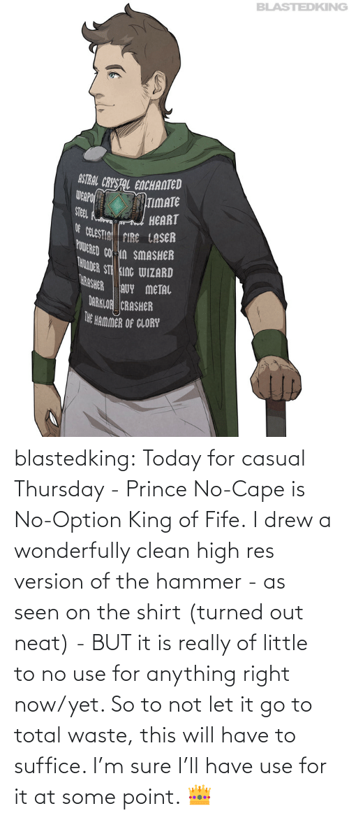 King Of: blastedking:  Today for casual Thursday - Prince No-Cape is No-Option King of Fife. I drew a wonderfully clean high res version of the hammer - as seen on the shirt (turned out neat) - BUT it is really of little to no use for anything right now/yet. So to not let it go to total waste, this will have to suffice. I'm sure I'll have use for it at some point. 👑