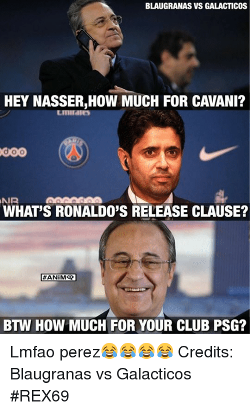 Club, Memes, and Lmfao: BLAUGRANAS VS GALACTICOS  HEY NASSER,HOW MUCH FOR CAVANI?  GOO  NIR  WHAT'S RONALDO'S RELEASE CLAUSE?  #ANIMQ  BTW HOW MUCH FOR YOUR CLUB PSG? Lmfao perez😂😂😂😂  Credits: Blaugranas vs Galacticos  #REX69