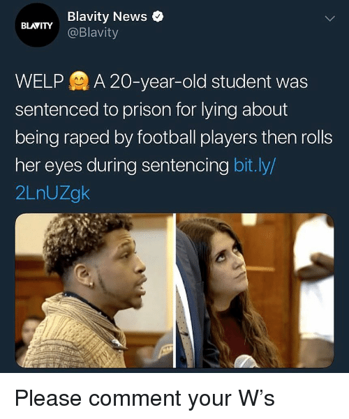 Football, News, and Prison: Blavity News  @Blavity  BLAVITY  WELPA 20-year-old student was  sentenced to prison for lying about  being raped by football players then rolls  her eyes during sentencing bit.ly/  2LnUZgk Please comment your W's