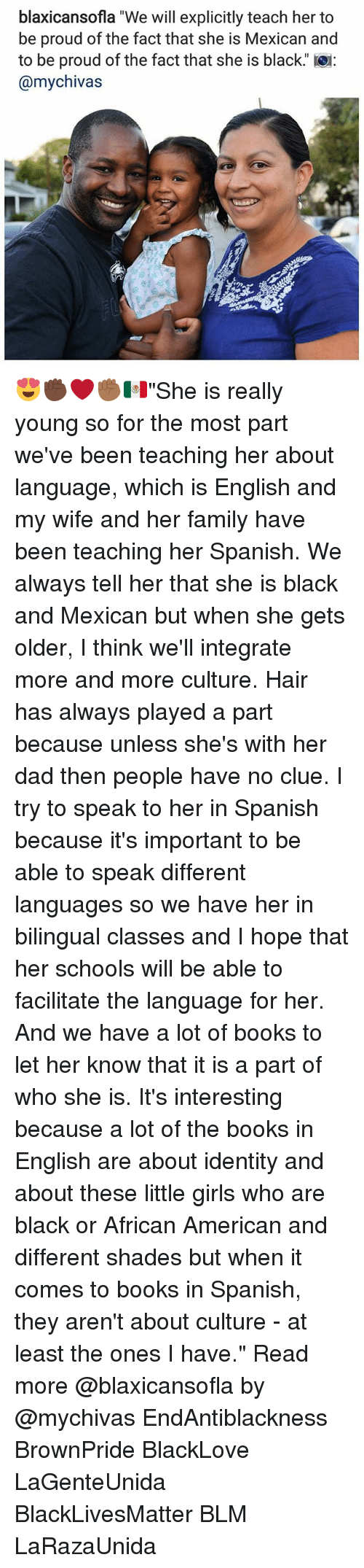 "Black Lives Matter, Books, and Dad: blaxicansofla ""We will explicitly teach her to  be proud of the fact that she is Mexican and  to be proud of the fact that she is black.  @mychivas 😍✊🏿❤✊🏾🇲🇽""She is really young so for the most part we've been teaching her about language, which is English and my wife and her family have been teaching her Spanish. We always tell her that she is black and Mexican but when she gets older, I think we'll integrate more and more culture. Hair has always played a part because unless she's with her dad then people have no clue. I try to speak to her in Spanish because it's important to be able to speak different languages so we have her in bilingual classes and I hope that her schools will be able to facilitate the language for her. And we have a lot of books to let her know that it is a part of who she is. It's interesting because a lot of the books in English are about identity and about these little girls who are black or African American and different shades but when it comes to books in Spanish, they aren't about culture - at least the ones I have."" Read more @blaxicansofla by @mychivas EndAntiblackness BrownPride BlackLove LaGenteUnida BlackLivesMatter BLM LaRazaUnida"
