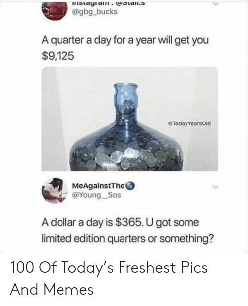 quarters: blayia.woian.s  @gbg bucks  A quarter a day for a year will get you  $9,125  eTodayYearsOld  MeAgainstThe  @Young Sos  A dollar a day is $365. U got some  limited edition quarters or something? 100 Of Today's Freshest Pics And Memes