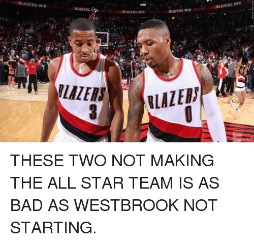 All Star, Nba, and The All: BLAZERS WIN  -BLAZERS WIN  BLAZERS  BLAZERS WIN /  BLAZERS WIN  FLAZER, ELAmp  -3ベ  09 THESE TWO NOT MAKING THE ALL STAR TEAM IS AS BAD AS WESTBROOK NOT STARTING.
