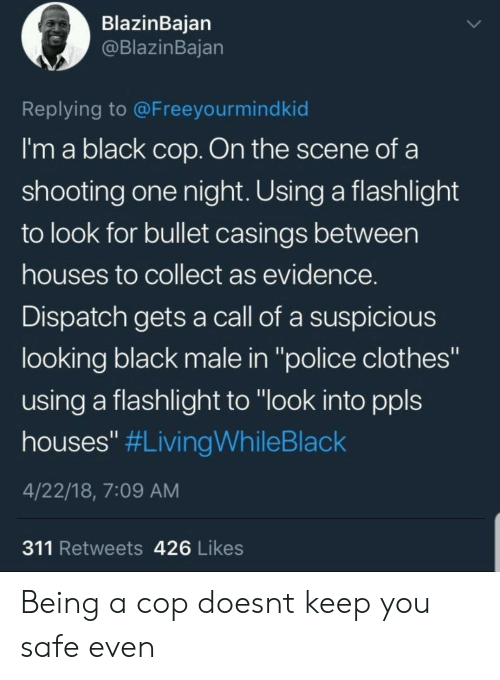 """Flashlight: BlazinBaian  @BlazinBajan  Replying to @Freeyourmindkid  I'm a black cop. On the scene of a  shooting one night. Using a flashlight  to look for bullet casings between  houses to collect as evidence  Dispatch gets a call of a suspicious  looking black male in """"police clothes""""  using a flashlight to """"look into ppls  houses"""" #LivingWhileBlack  4/22/18, 7:09 AM  311 Retweets 426 Likes Being a cop doesnt keep you safe even"""