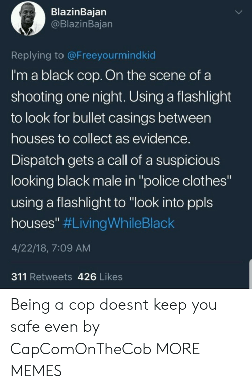 """Flashlight: BlazinBaian  @BlazinBajan  Replying to @Freeyourmindkid  I'm a black cop. On the scene of a  shooting one night. Using a flashlight  to look for bullet casings between  houses to collect as evidence  Dispatch gets a call of a suspicious  looking black male in """"police clothes""""  using a flashlight to """"look into ppls  houses"""" #LivingWhileBlack  4/22/18, 7:09 AM  311 Retweets 426 Likes Being a cop doesnt keep you safe even by CapComOnTheCob MORE MEMES"""