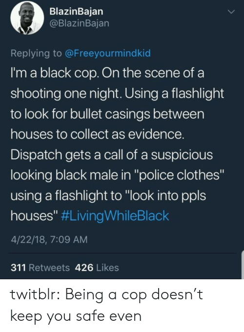"""Flashlight: BlazinBaian  @BlazinBajan  Replying to @Freeyourmindkid  I'm a black cop. On the scene of a  shooting one night. Using a flashlight  to look for bullet casings between  houses to collect as evidence  Dispatch gets a call of a suspicious  looking black male in """"police clothes""""  using a flashlight to """"look into ppls  houses"""" #LivingWhileBlack  4/22/18, 7:09 AM  311 Retweets 426 Likes twitblr:  Being a cop doesn't keep you safe even"""