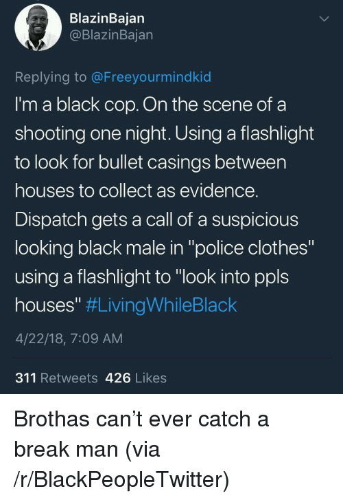 """Blackpeopletwitter, Clothes, and Police: BlazinBajan  @BlazinBajan  Replying to @Freeyourmindkid  I'm a black cop. On the scene ofa  shooting one night. Using a flashlight  to look for bullet casings between  houses to collect as evidence.  Dispatch gets a call of a suspicious  looking black male in """"police clothes""""  using a flashlight to """"look into ppls  houses"""" #LivingWhileBlack  4/22/18, 7:09 AM  311 Retweets 426 Likes <p>Brothas can't ever catch a break man (via /r/BlackPeopleTwitter)</p>"""