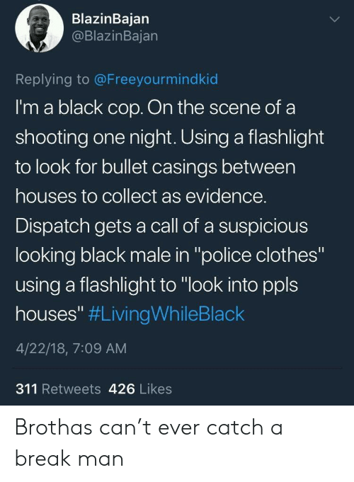 """Call Of: BlazinBajan  @BlazinBajan  Replying to @Freeyourmindkid  I'm a black cop. On the scene of a  shooting one night. Using a flashlight  to look for bullet casings between  houses to collect as evidence.  Dispatch gets a call of a suspicious  looking black male in """"police clothes""""  using a flashlight to """"look into ppls  houses"""" #LivingWhileBlack  4/22/18, 7:09 AM  311 Retweets 426 Likes Brothas can't ever catch a break man"""
