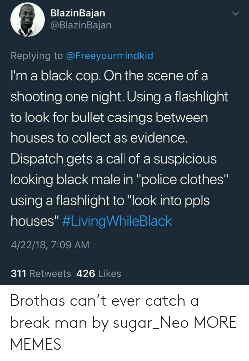 "neo: BlazinBajan  @BlazinBajan  Replying to @Freeyourmindkid  I'm a black cop. On the scene of a  shooting one night. Using a flashlight  to look for bullet casings between  houses to collect as evidence.  Dispatch gets a call of a suspicious  looking black male in ""police clothes""  using a flashlight to ""look into ppls  houses"" #LivingWhileBlack  4/22/18, 7:09 AM  311 Retweets 426 Likes Brothas can't ever catch a break man by sugar_Neo MORE MEMES"