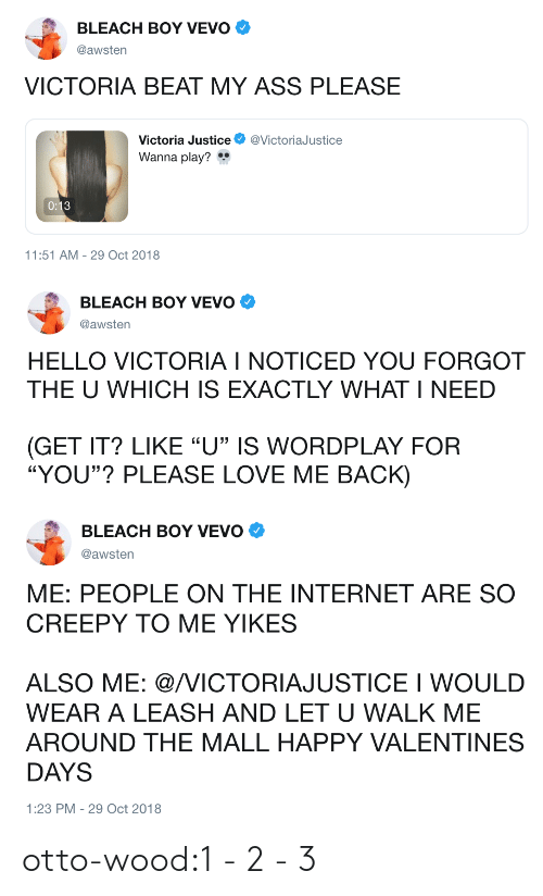 """Vevo: BLEACH BOY VEVO  @awsten  VICTORIA BEAT MY ASS PLEASE  Victoria Justice @VictoriaJustice  Wanna play?  11:51 AM-29 Oct 2018   BLEACH BOY VEVO Φ  @awsten  HELLO VICTORIA I NOTICED YOU FORGOT  THE U WHICH IS EXACTLY WHAT I NEED  GET IT? LIKE """"U"""" IS WORDPLAY FOR  """"YOU""""? PLEASE LOVE ME BACK)   BLEACH BOY VEVO  @awsten  ME: PEOPLE ON THE INTERNET ARE SO  CREEPY TO ME YIKES  ALSO ME: @/VICTORIAJUSTICE I WOULD  WEAR A LEASH AND LET U WALK ME  AROUND THE MALL HAPPY VALENTINES  DAYS  1:23 PM-29 Oct 2018 otto-wood:1-2-3"""