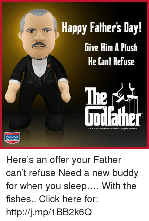 Happiness: Bleacher  Happy Fathers Day!  Give Him A Plush  He Cant Refuse  TM & 02015 Paramount Pictures. All Rights Reservod. Here's an offer your Father can't refuse Need a new buddy for when you sleep…. With the fishes.. Click here for: http://j.mp/1BB2k6Q