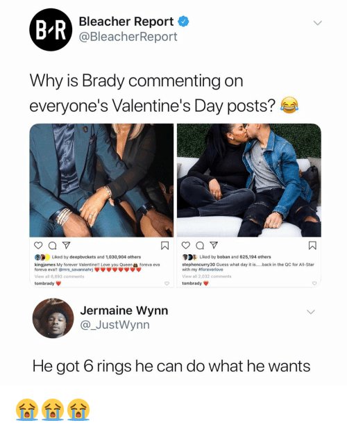 Bleacher Report: Bleacher Report <  @BleacherReport  Why is Brady commenting on  everyone's Valentine's Day posts?  DLiked by boban and 625,194 others  stephencurry30 Guess what day it is.back in the QC for All-Star  with my #foreverlove  View all 2,032 comments  tombrady  Liked by deepbvckets and 1,030,904 others  kingjames My forever Valentine!! Love you Queenforeva eva  foreva eva!! @mrs savannahrj  View all 6.893 comments  tombrady  Jermaine Wynn  JustWynn  He got 6 rings he can do what he wants 😭😭😭
