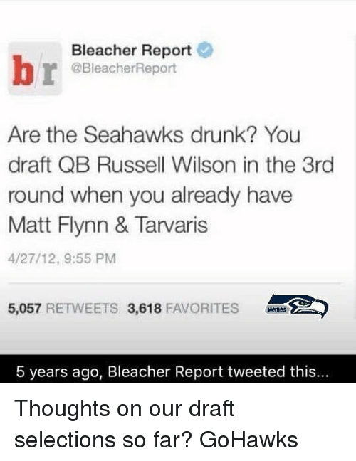 Bleachers: Bleacher Report  @BleacherReport  Are the Seahawks drunk? You  draft QB Russell Wilson in the 3rd  round when you already have  Matt Flynn & Tarvaris  4/27/12, 9:55 PM  5,057  RETWEETS 3,618  FAVORITES  5 years ago, Bleacher Report tweeted this... Thoughts on our draft selections so far? GoHawks