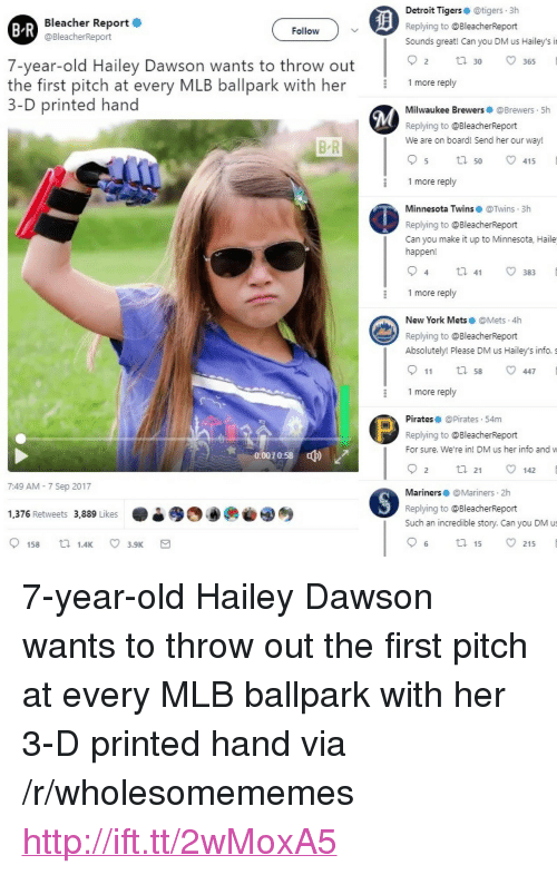 "mariners: Bleacher Report  @BleacherReport  Detroit Tigerse @tigers 3h  Replying to @BleacherReport  Sounds great! Can you DM us Hailey's i  B R  Follow  7-year-old Hailey Dawson wants to throw out  O 30  2 tl30 365  9  the first pitch at every MLB ballpark with her 1more reply  3-D printed hand  Milwaukee Brewers @Brewers 5h  Replying to @BleacherReport  We are on board! Send her our way!  B R  5 ta 50 v415  1 more reply  Minnesota Twins@Twins 3h  Replying to @BleacherReport  Can you make it up to Minnesota, Haile  happen!  1 more reply  New York Mets @Mets.4h  Replying to @BleacherReport  Absolutely! Please DM us Hailey's info. s  911 tl 58 447  1 more reply  Pirates @Pirates 54m  Replying to @BleacherReport  For sure. We're in! DM us her info and w  0:0070:58  ф)  2 ta 21 142  7:49 AM - 7 Sep 2017  Mariners@Mariners 2h  Replying to @BleacherReport  Such an incredible story. Can you DM us  1,376 Retweets 3,889 Likes  6 ta 15 215 <p>7-year-old Hailey Dawson wants to throw out the first pitch at every MLB ballpark with her 3-D printed hand via /r/wholesomememes <a href=""http://ift.tt/2wMoxA5"">http://ift.tt/2wMoxA5</a></p>"