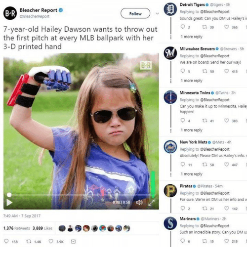 Reportate: Bleacher Report .  @BleacherReport  Detroit Tigerso tigers 3h  Replying to BleacherReport  Sounds greati Can you DM us Hailey's it  B R  Follow  o 2  30-  7-year-old Hailey Dawson wants to throw out  the first pitch at every MLB ballpark with her  3-D printed hand  1 more reply  Milwaukee Brewers Brewers Sh  Replying to BleacherReport  We are on board! Send her our way!  B R  :1 more reply  Minnesota Twins @Twins 3h  Replying to OBleacherReport  Can you make it up to Minnesota, Haile  happen!  more reply  New York Mets。@Mets-4h  Replying to BleacherReport  Absolutely! Please DM us Hailey's info. s  011 ti 447  more reply  Pirateso @Pirates 54m  Replying to @BleacherReport  For sure. We're in! DM us her info and w  92 ㅁ 21 142  0  0058  7:49 AM-7 Sep 2017  Mariners @Mariners 2h  ●è缪四00@④  Replying to @BleacherReport  Such an incredible story. Can you DM us  1,376 Retweets 3.889 uke  06  15  215