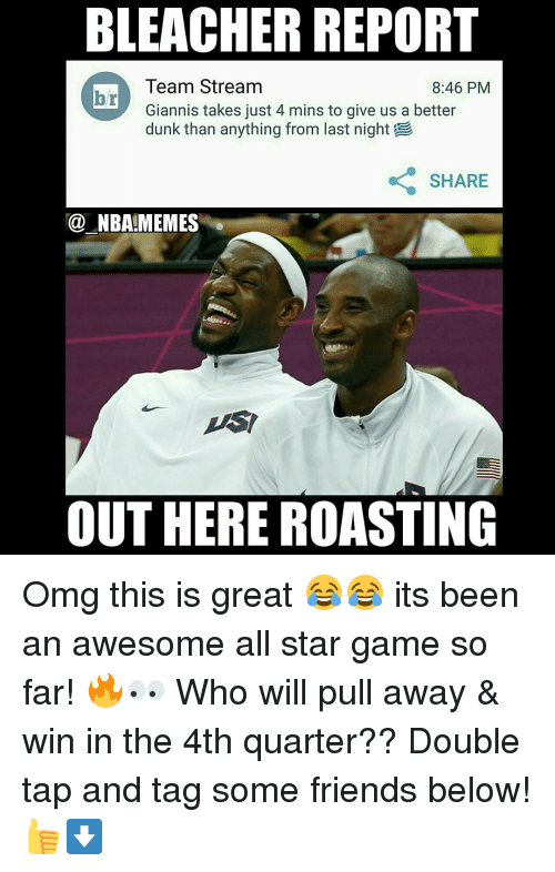 All Star, Dunk, and Friends: BLEACHER REPORT  Team Stream  8:46 PM  br  Giannis takes just 4 mins to give us a better  dunk than anything from last night  SHARE  NBALIMEMES  OUT HERE ROASTING Omg this is great 😂😂 its been an awesome all star game so far! 🔥👀 Who will pull away & win in the 4th quarter?? Double tap and tag some friends below! 👍⬇