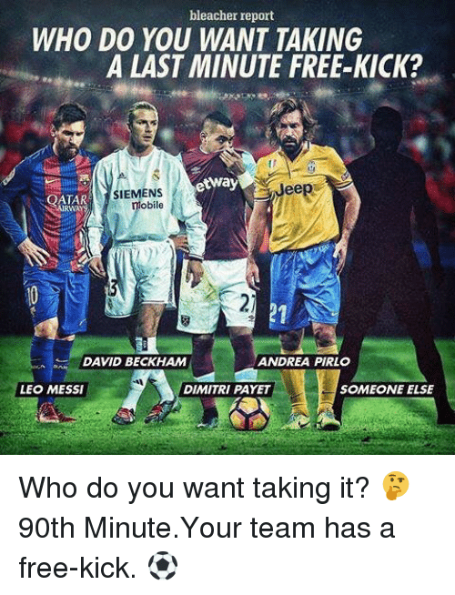 David Beckham, Memes, and Bleacher Report: bleacher report  WHO DO YOU WANT TAKING  A LAST MINUTE FREE KICK?  etway  Jeep  SIEMENS  OATAR  obile  DAVID BECKHAM  ANDREA PIRLO  SOMEONE ELSE  LEO MESSI  DIMITRI PAYET Who do you want taking it? 🤔 90th Minute.Your team has a free-kick. ⚽️