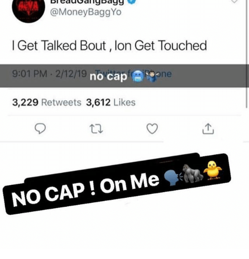 lon: BleddGanybagg  @MoneyBaggYo  l Get Talked Bout, lon Get Touched  9:01 PM 2/12/19  3,229 Retweets 3,612 Likes  no cap冏  Sone  NO CAP ! On Me