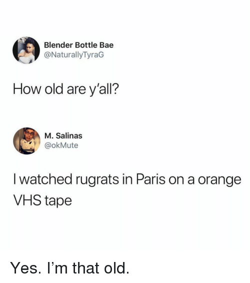 Rugrats: Blender Bottle Bae  @NaturallyTyraG  How old are y'all?  M. Salinas  okMute  I watched rugrats in Paris on a orange  VHS tape Yes. I'm that old.