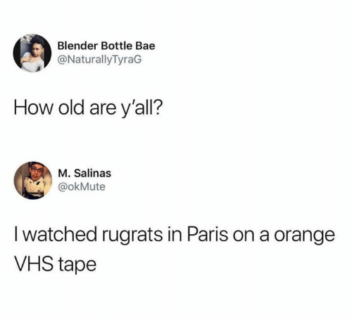 Rugrats: Blender Bottle Bae  @NaturallyTyraG  How old are y'all?  M. Salinas  @okMute  I watched rugrats in Paris on a orange  VHS tape