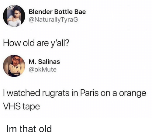 Rugrats: Blender Bottle Bae  @NaturallyTyraG  How old are y'all?  M. Salinas  @okMute  I watched rugrats in Paris on a orange  VHS tape Im that old