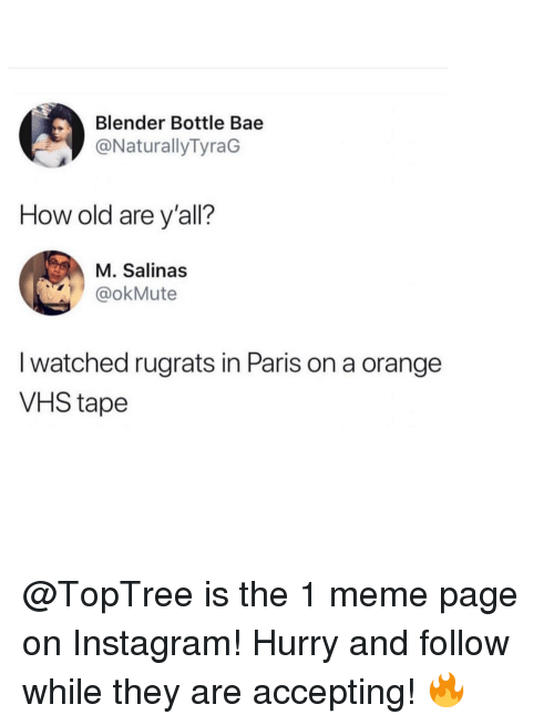 Rugrats: Blender Bottle Bae  @NaturallyTyraG  How old are y'all?  M. Salinas  @okMute  I watched rugrats in Paris on a orange  VHS tape @TopTree is the 1 meme page on Instagram! Hurry and follow while they are accepting! 🔥
