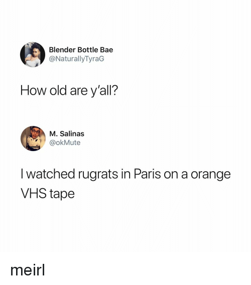 Rugrats: Blender Bottle Bae  @NaturallyTyraG  How old are y'all?  M. Salinas  @okMute  I watched rugrats in Paris on a orange  VHS tape meirl