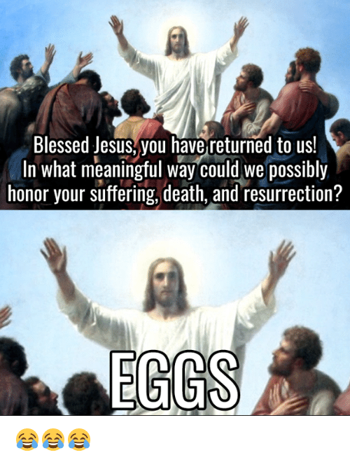 Blessed, Dank, and Jesus: Blessed Jesus, you have returned to us!  In what meaningful way could we possibly  honor your suffering, death, and resurrection?  EGGS 😂😂😂