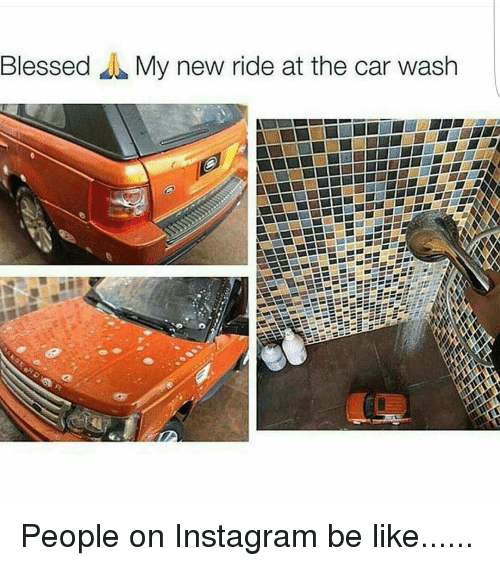 Cars, Memes, and 🤖: Blessed My new ride at the car wash People on Instagram be like......