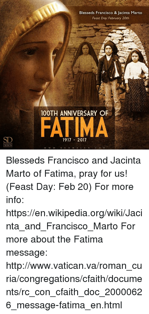 Memes, Wikipedia, and Http: Blesseds Francisco & Jacinta Marto  Feast Day: February 20th  100TH ANNIVERSARY OF  FATIMA  1917  2017 Blesseds Francisco and Jacinta Marto of Fatima, pray for us! (Feast Day: Feb 20)  For more info: https://en.wikipedia.org/wiki/Jacinta_and_Francisco_Marto  For more about the Fatima message: http://www.vatican.va/roman_curia/congregations/cfaith/documents/rc_con_cfaith_doc_20000626_message-fatima_en.html