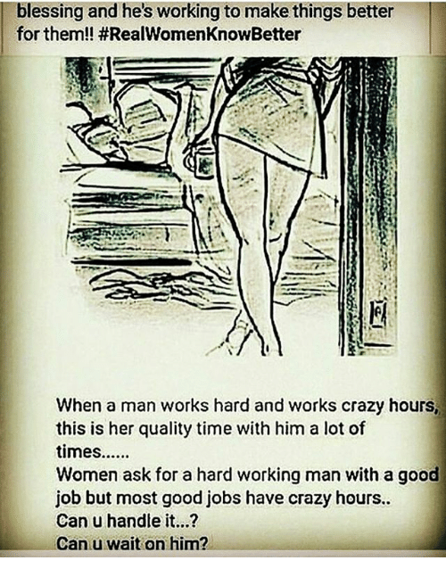 a hard working man: blessing and he's working to make things better  for them!! HRealWomenKnowBetter  When a man works hard and works crazy hours,  this is her quality time with him a lot of  times......  Women ask for a hard working man with a good  job but most good jobs have crazy hours..  Can u handle it...?  Can u wait on him?