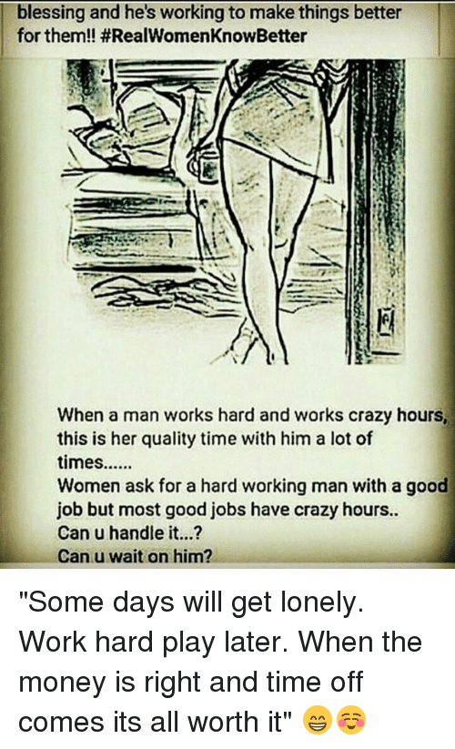 """a hard working man: blessing and he's working to make things better  for them!! #RealWomenKnowBetter  When a man works hard and works crazy hours,  this is her quality time with him a lot of  Women ask for a hard working man with a good  job but most good jobs have crazy hours..  Can u handle it...?  Can u wait on him? """"Some days will get lonely. Work hard play later. When the money is right and time off comes its all worth it"""" 😁☺"""