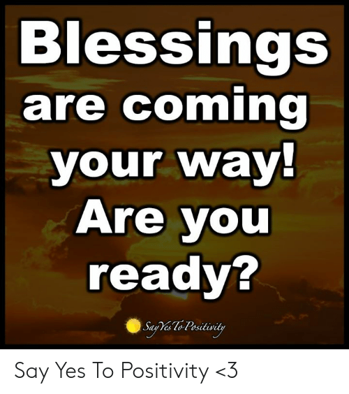 Blessings: Blessings  are coming  your way!  Are you  ready?  Saa Te Pesitivity Say Yes To Positivity <3