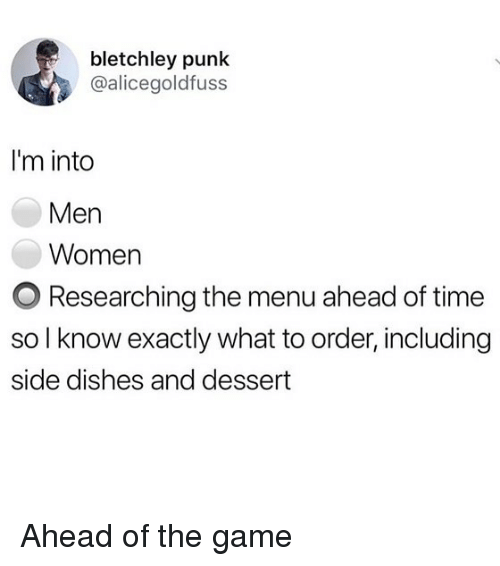Memes, The Game, and Dessert: bletchley punk  @alicegoldfuss  I'm into  Men  Women  O Researching the menu ahead of time  so l know exactly what to order, including  side dishes and dessert Ahead of the game